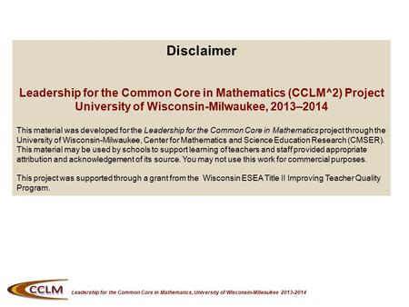 Leadership for the Common Core in Mathematics, University of Wisconsin-Milwaukee 2013-2014 Disclaimer Leadership for the Common Core in Mathematics (CCLM^2)