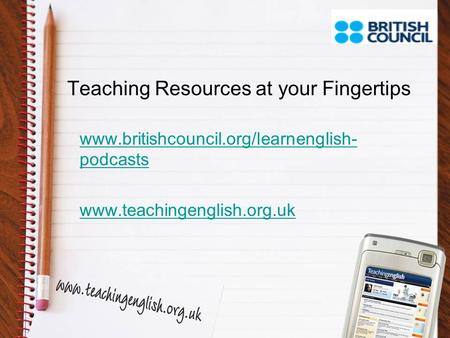 Teaching Resources at your Fingertips www.britishcouncil.org/learnenglish- podcasts www.teachingenglish.org.uk.