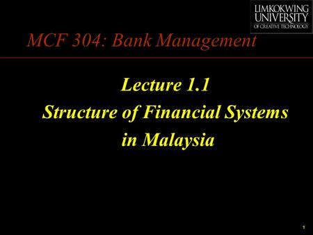 1 MCF 304: Bank Management Lecture 1.1 Structure of Financial Systems in Malaysia.