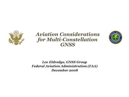 Aviation Considerations for Multi-Constellation GNSS Leo Eldredge, GNSS Group Federal Aviation Administration (FAA) December 2008 Federal Aviation Administration.
