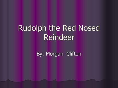 Rudolph the Red Nosed Reindeer By: Morgan Clifton.