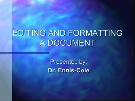 EDITING AND FORMATTING A DOCUMENT Presented by: Dr. Ennis-Cole.