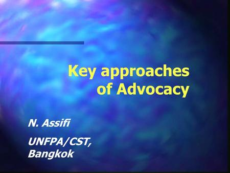 Key approaches of Advocacy N. Assifi UNFPA/CST, Bangkok.