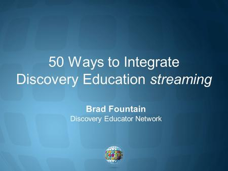 50 Ways to Integrate Discovery Education streaming Brad Fountain Discovery Educator Network.