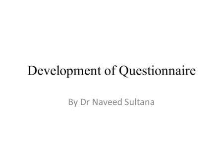 Development of Questionnaire By Dr Naveed Sultana.