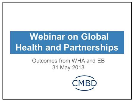 Webinar on Global Health and Partnerships Outcomes from WHA and EB 31 May 2013.