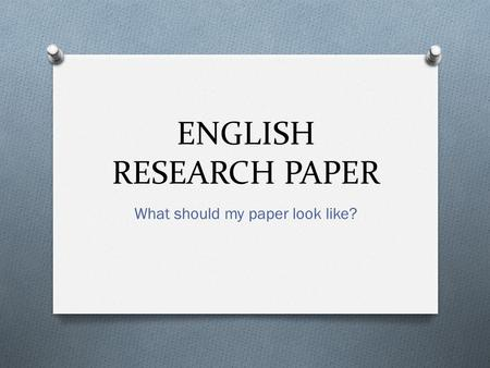 ENGLISH RESEARCH PAPER What should my paper look like?