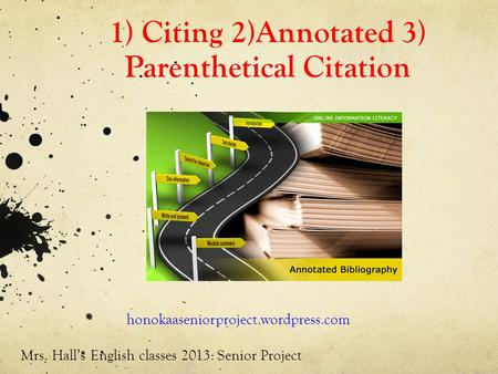 1) Citing 2)Annotated 3) Parenthetical Citation honokaaseniorproject.wordpress.com Mrs. Hall's English classes 2013: Senior Project.