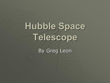 Hubble Space Telescope By Greg Leon. Wait, what is it? HHHHubble Space Telescope (HST) IIIIt takes sharp, detailed images DDDDesigned in 1970.
