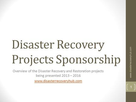 Disaster Recovery Projects Sponsorship Overview of the Disaster Recovery and Restoration projects being presented 2013 – 2016 www.disasterrecoveryhub.com.