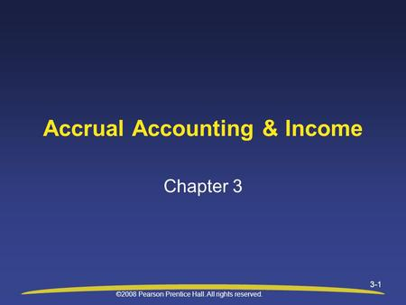 ©2008 Pearson Prentice Hall. All rights reserved. 3-1 Accrual Accounting & Income Chapter 3.