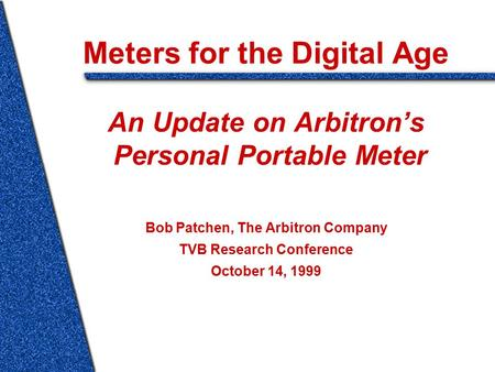 Meters for the Digital Age An Update on Arbitron's Personal Portable Meter Bob Patchen, The Arbitron Company TVB Research Conference October 14, 1999.