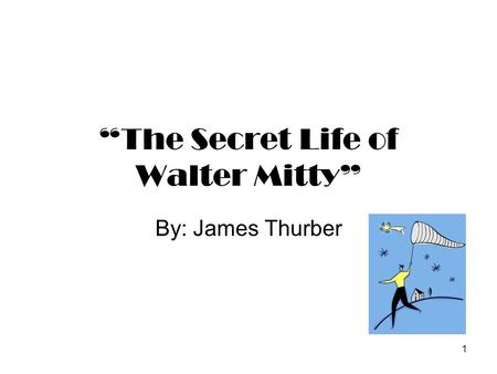 "1 ""The Secret Life of Walter Mitty"" By: James Thurber."