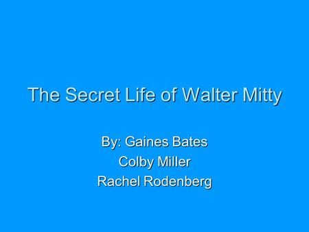 The Secret Life of Walter Mitty By: Gaines Bates Colby Miller Rachel Rodenberg.