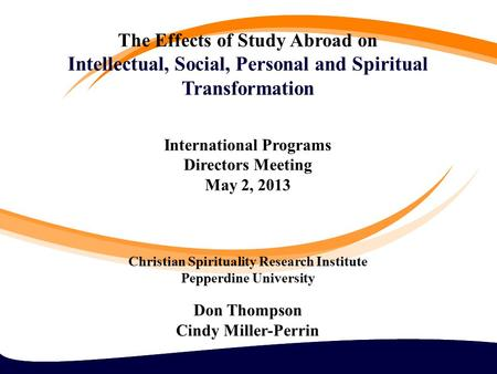 The Effects of Study Abroad on Intellectual, Social, Personal and Spiritual Transformation International Programs Directors Meeting May 2, 2013 Christian.