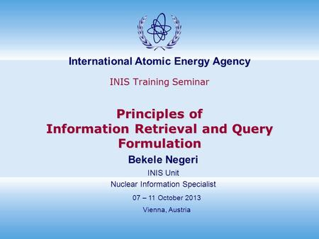 International Atomic Energy Agency INIS Training Seminar Principles of Information Retrieval and Query Formulation 07 – 11 October 2013 Vienna, Austria.