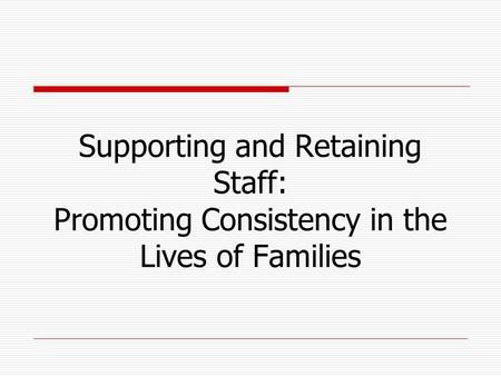 Supporting and Retaining Staff: Promoting Consistency in the Lives of Families.