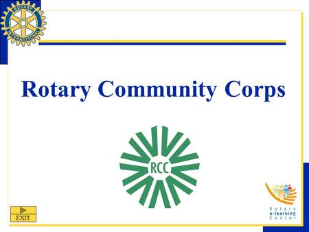 Rotary Community Corps EXIT. Rotary Community Corps Rotary Community Corps (RCC) is one of Rotary International's nine structured programs designed to.