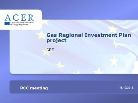 RCC meeting Gas Regional Investment Plan project TITRE 18/10/2012 RCC meeting Gas Regional Investment Plan project CRE.