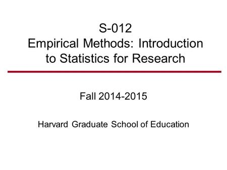 S-012 Empirical Methods: Introduction to Statistics for Research Fall 2014-2015 Harvard Graduate School of Education.