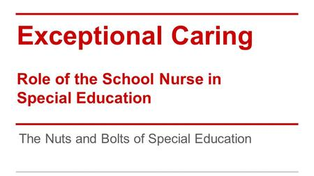 Exceptional Caring Role of the School Nurse in Special Education The Nuts and Bolts of Special Education.