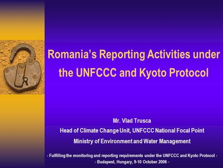 Romania's Reporting Activities under the UNFCCC and Kyoto Protocol Mr. Vlad Trusca Head of Climate Change Unit, UNFCCC National Focal Point Ministry of.