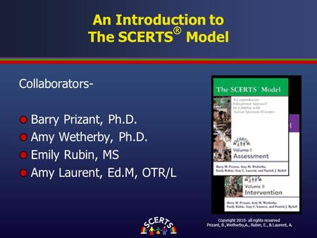 An Introduction to The SCERTS ® Model Collaborators- Barry Prizant, Ph.D. Amy Wetherby, Ph.D. Emily Rubin, MS Amy Laurent, Ed.M, OTR/L Copyright 2010-
