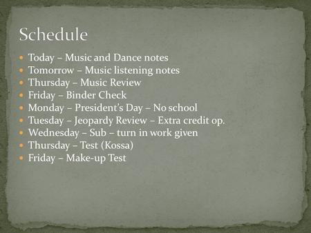 Today – Music and Dance notes Tomorrow – Music listening notes Thursday – Music Review Friday – Binder Check Monday – President's Day – No school Tuesday.