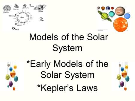 Models of the Solar System *Early Models of the Solar System *Kepler's Laws.