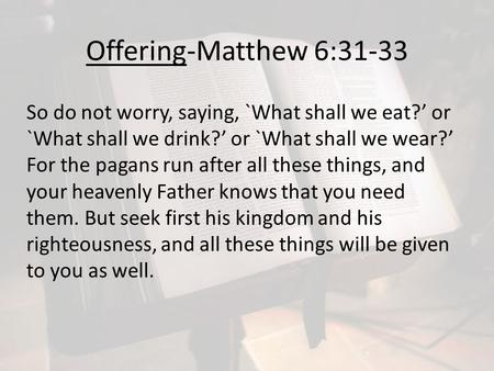 Offering-Matthew 6:31-33 So do not worry, saying, `What shall we eat?' or `What shall we drink?' or `What shall we wear?' For the pagans run after all.