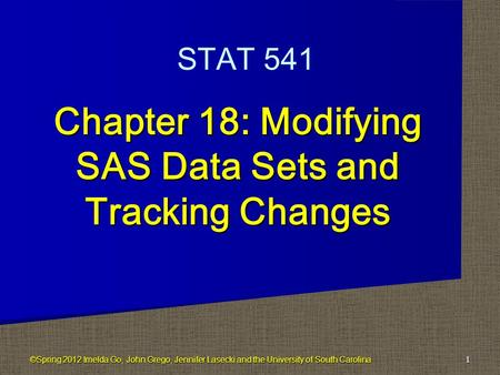 Chapter 18: Modifying SAS Data Sets and Tracking Changes 1 STAT 541 ©Spring 2012 Imelda Go, John Grego, Jennifer Lasecki and the University of South Carolina.