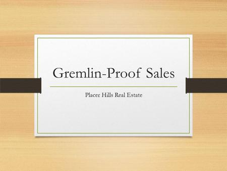 Gremlin-Proof Sales Placer Hills Real Estate. Seller Needs Assure marketability Competitive pricing Adequate advertising and promotions Preapproved buyer.