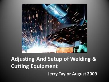Adjusting And Setup of Welding & Cutting Equipment Jerry Taylor August 2009.