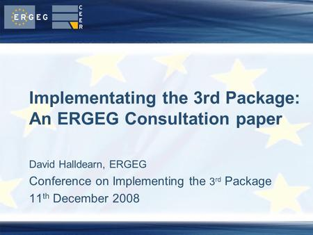 David Halldearn, ERGEG Conference on Implementing the 3 rd Package 11 th December 2008 Implementating the 3rd Package: An ERGEG Consultation paper.