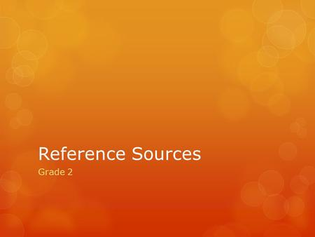 Reference Sources Grade 2. What is a Reference Source? Something that contains information that can be used for help or support. Examples would be Dictionary,