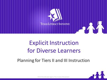 © 2014 Texas Education Agency / The University of Texas System Explicit Instruction for Diverse Learners Planning for Tiers II and III Instruction.