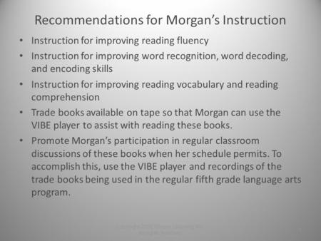 Recommendations for Morgan's Instruction Instruction for improving reading fluency Instruction for improving word recognition, word decoding, and encoding.