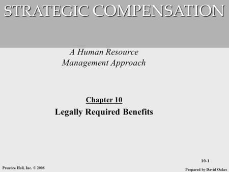 Prentice Hall, Inc. © 2006 10-1 A Human Resource Management Approach STRATEGIC COMPENSATION Prepared by David Oakes Chapter 10 Legally Required Benefits.