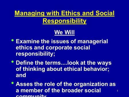 1 Managing with Ethics and Social Responsibility We Will Examine the issues of managerial ethics and corporate social responsibility; Define the terms....look.