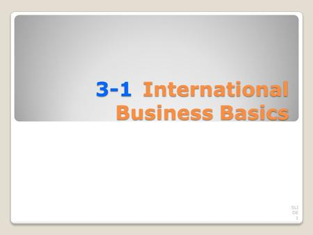 3-1International Business Basics SLI DE 1. TRADING AMONG NATIONS Most business activities occur within a country's own borders. Domestic business is the.