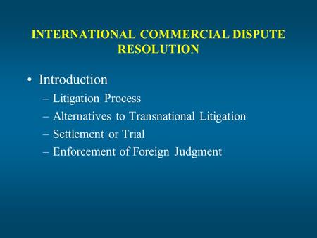 INTERNATIONAL COMMERCIAL DISPUTE RESOLUTION Introduction –Litigation Process –Alternatives to Transnational Litigation –Settlement or Trial –Enforcement.