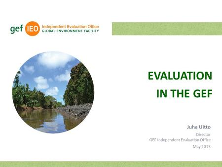 EVALUATION IN THE GEF Juha Uitto Director