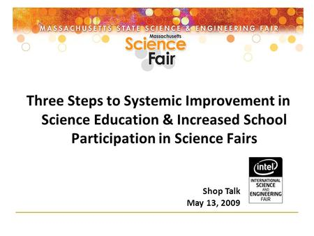 Three Steps to Systemic Improvement in Science Education & Increased School Participation in Science Fairs Shop Talk May 13, 2009.