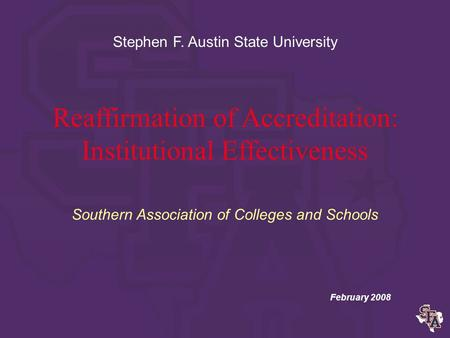 Reaffirmation of Accreditation: Institutional Effectiveness Southern Association of Colleges and Schools February 2008 Stephen F. Austin State University.
