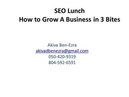 SEO Lunch How to Grow A Business in 3 Bites Akiva Ben-Ezra 050-420-9319 804-592-6591.