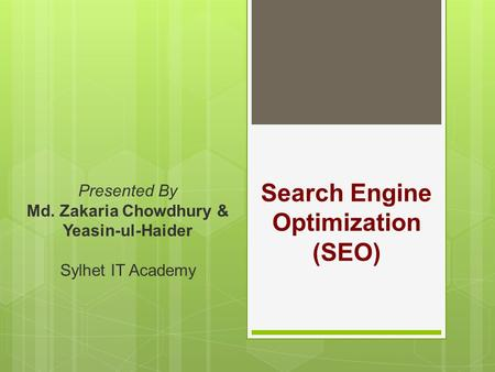 Search Engine Optimization (SEO) Presented By Md. Zakaria Chowdhury & Yeasin-ul-Haider Sylhet IT Academy.