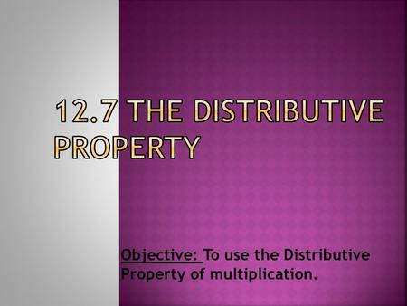 Objective: To use the Distributive Property of multiplication.