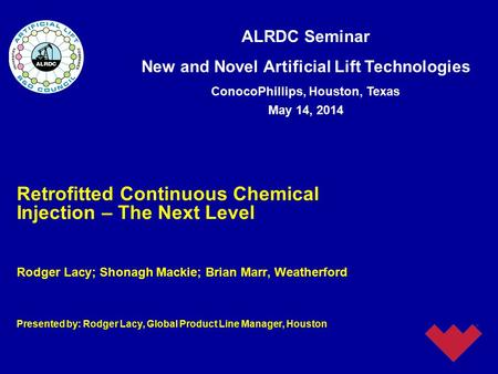 ALRDC Seminar New and Novel Artificial Lift Technologies ConocoPhillips, Houston, Texas May 14, 2014 Retrofitted Continuous Chemical Injection – The Next.