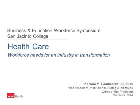 Health Care Workforce needs for an industry in transformation Katrina M. Lambrecht, JD, MBA Vice President, Institutional Strategic Initiatives Office.