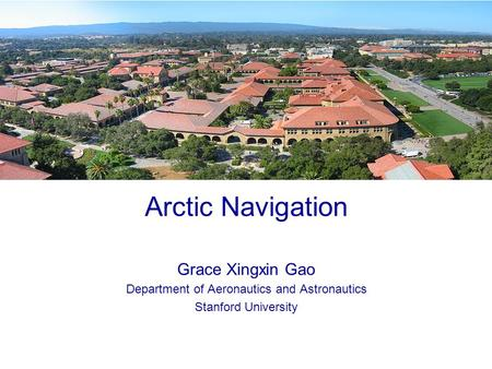 0 Arctic Navigation Grace Xingxin Gao Department of Aeronautics and Astronautics Stanford University.